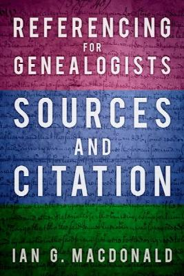 Referencing for Genealogists - Sources and Citation by Ian G. Macdonald